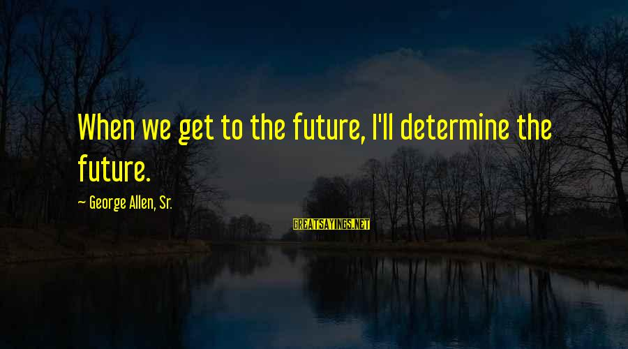 George Sr Sayings By George Allen, Sr.: When we get to the future, I'll determine the future.