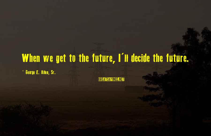 George Sr Sayings By George E. Allen, Sr.: When we get to the future, I'll decide the future.