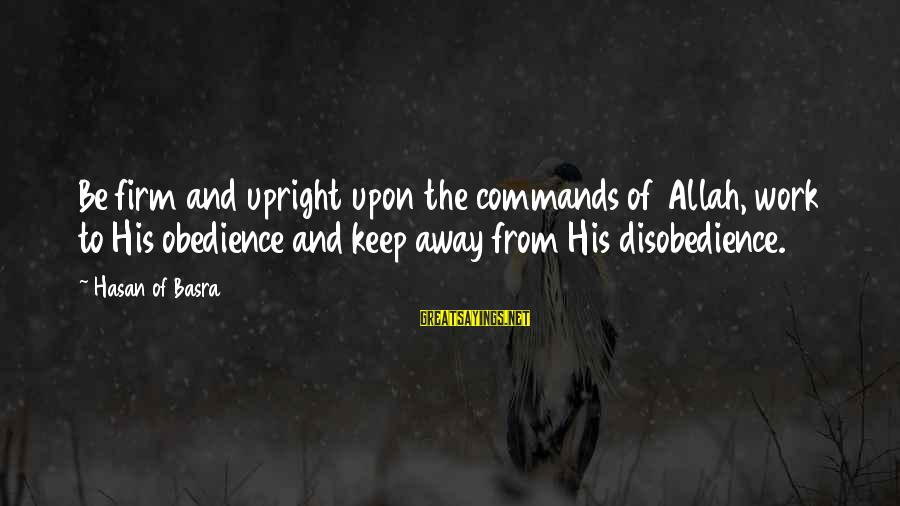 George Sr Sayings By Hasan Of Basra: Be firm and upright upon the commands of Allah, work to His obedience and keep