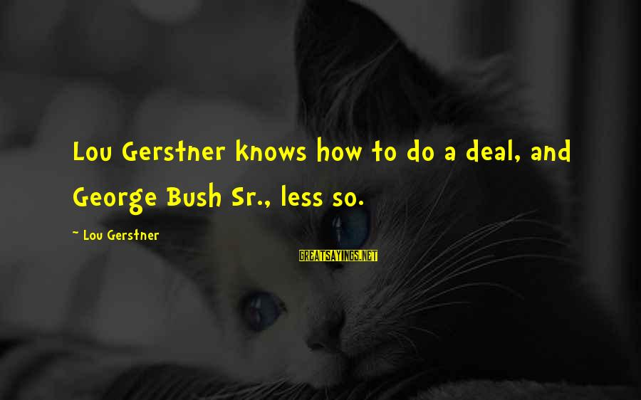 George Sr Sayings By Lou Gerstner: Lou Gerstner knows how to do a deal, and George Bush Sr., less so.