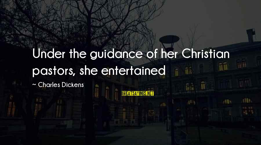 George Veditz Sayings By Charles Dickens: Under the guidance of her Christian pastors, she entertained