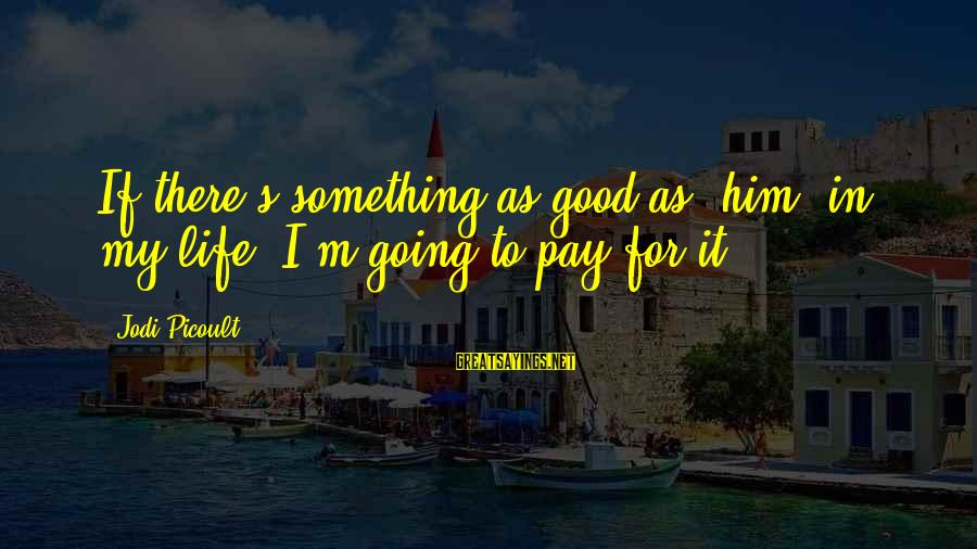 George Veditz Sayings By Jodi Picoult: If there's something as good as [him] in my life, I'm going to pay for