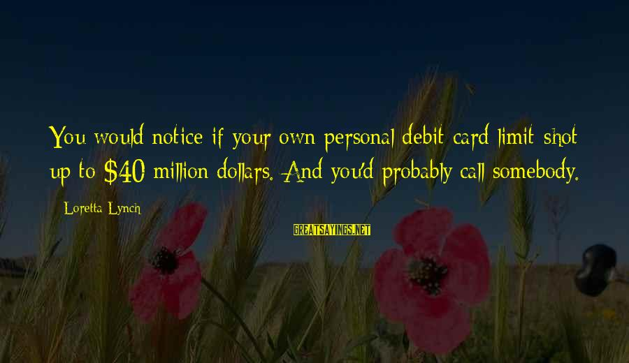 George Veditz Sayings By Loretta Lynch: You would notice if your own personal debit card limit shot up to $40 million