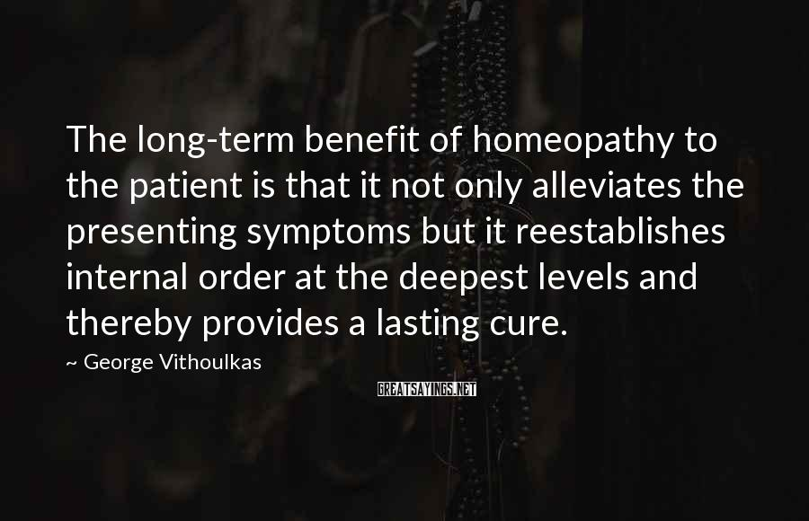 George Vithoulkas Sayings: The long-term benefit of homeopathy to the patient is that it not only alleviates the