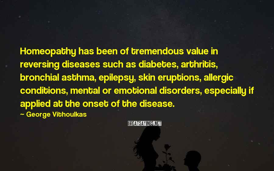 George Vithoulkas Sayings: Homeopathy has been of tremendous value in reversing diseases such as diabetes, arthritis, bronchial asthma,