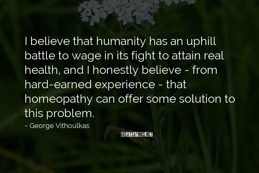 George Vithoulkas Sayings: I believe that humanity has an uphill battle to wage in its fight to attain