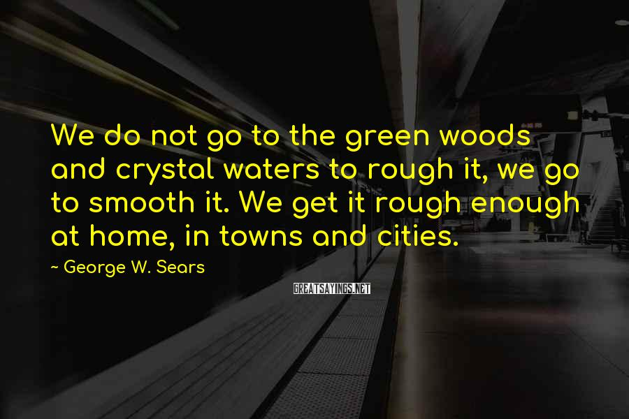 George W. Sears Sayings: We do not go to the green woods and crystal waters to rough it, we