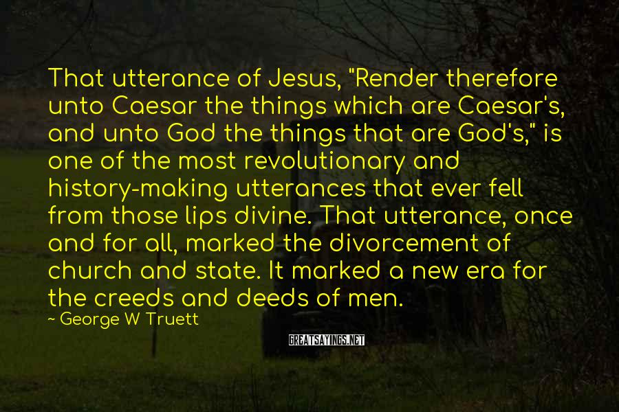 "George W Truett Sayings: That utterance of Jesus, ""Render therefore unto Caesar the things which are Caesar's, and unto"