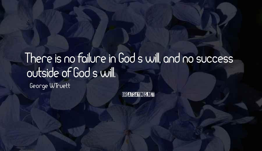 George W Truett Sayings: There is no failure in God's will, and no success outside of God's will.