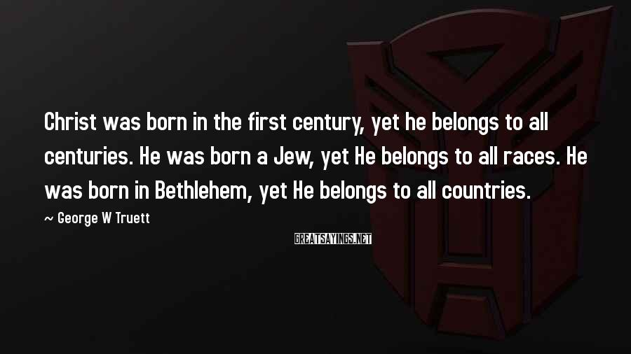 George W Truett Sayings: Christ was born in the first century, yet he belongs to all centuries. He was