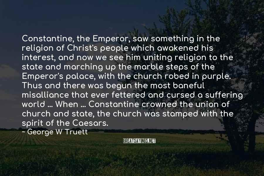 George W Truett Sayings: Constantine, the Emperor, saw something in the religion of Christ's people which awakened his interest,