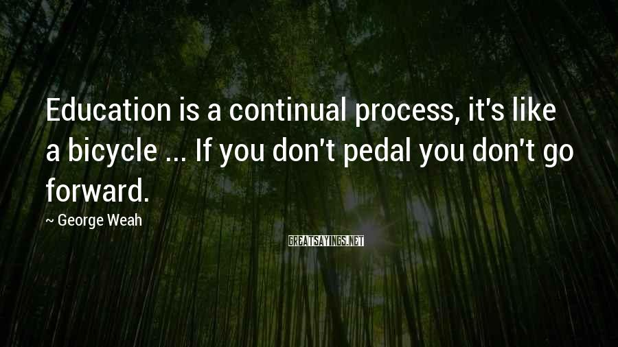 George Weah Sayings: Education is a continual process, it's like a bicycle ... If you don't pedal you