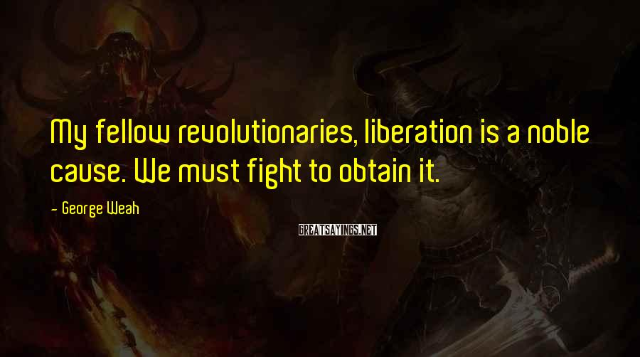 George Weah Sayings: My fellow revolutionaries, liberation is a noble cause. We must fight to obtain it.