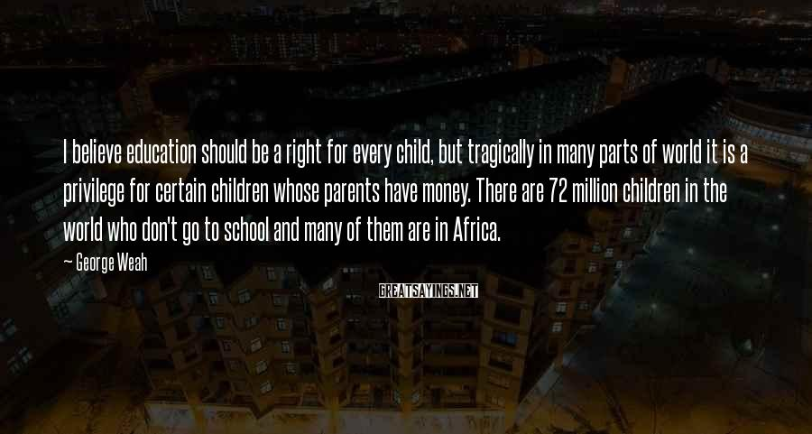 George Weah Sayings: I believe education should be a right for every child, but tragically in many parts