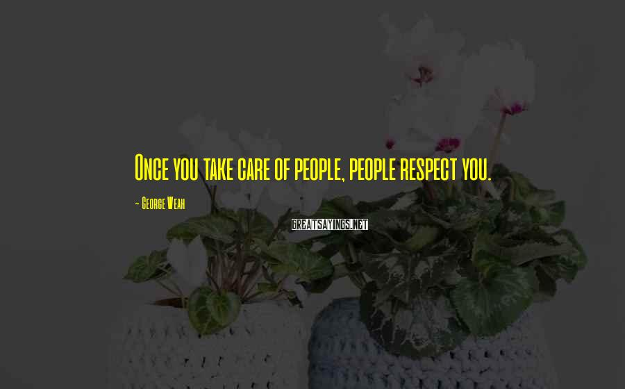 George Weah Sayings: Once you take care of people, people respect you.