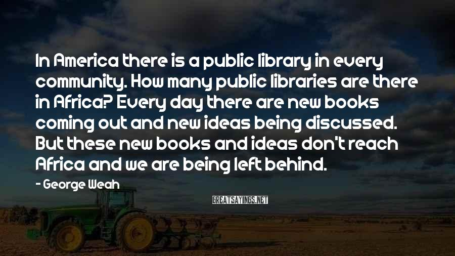 George Weah Sayings: In America there is a public library in every community. How many public libraries are