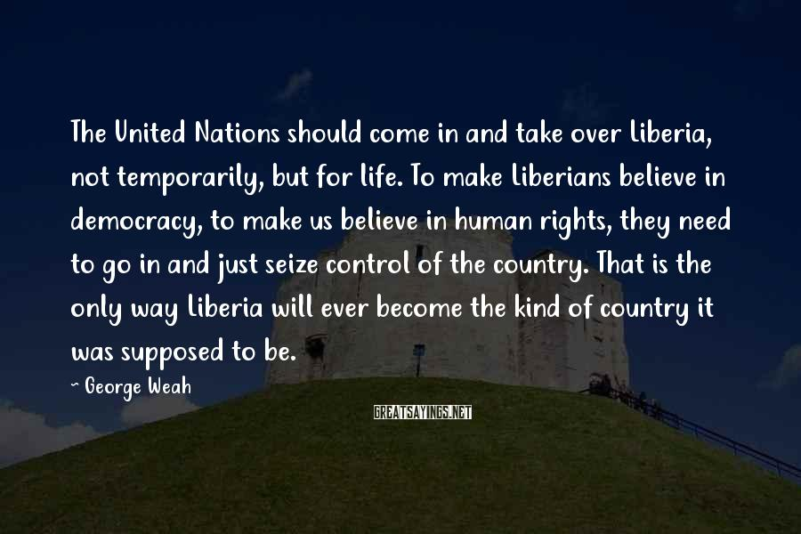 George Weah Sayings: The United Nations should come in and take over Liberia, not temporarily, but for life.