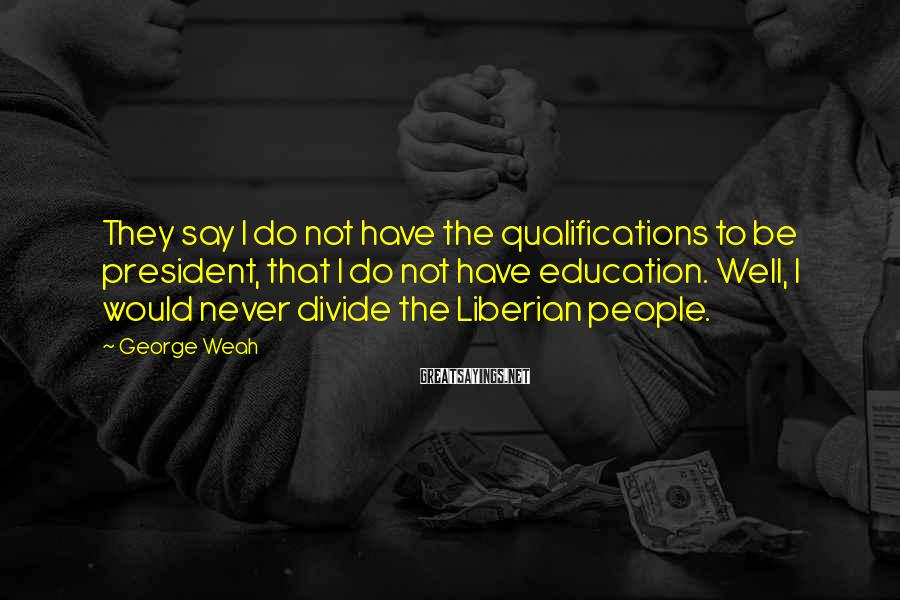 George Weah Sayings: They say I do not have the qualifications to be president, that I do not