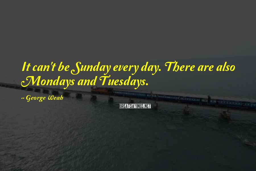 George Weah Sayings: It can't be Sunday every day. There are also Mondays and Tuesdays.