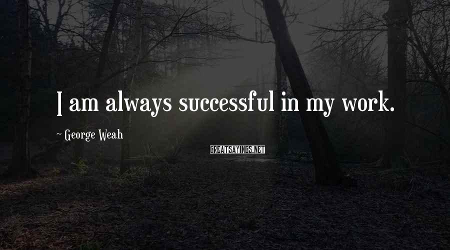 George Weah Sayings: I am always successful in my work.