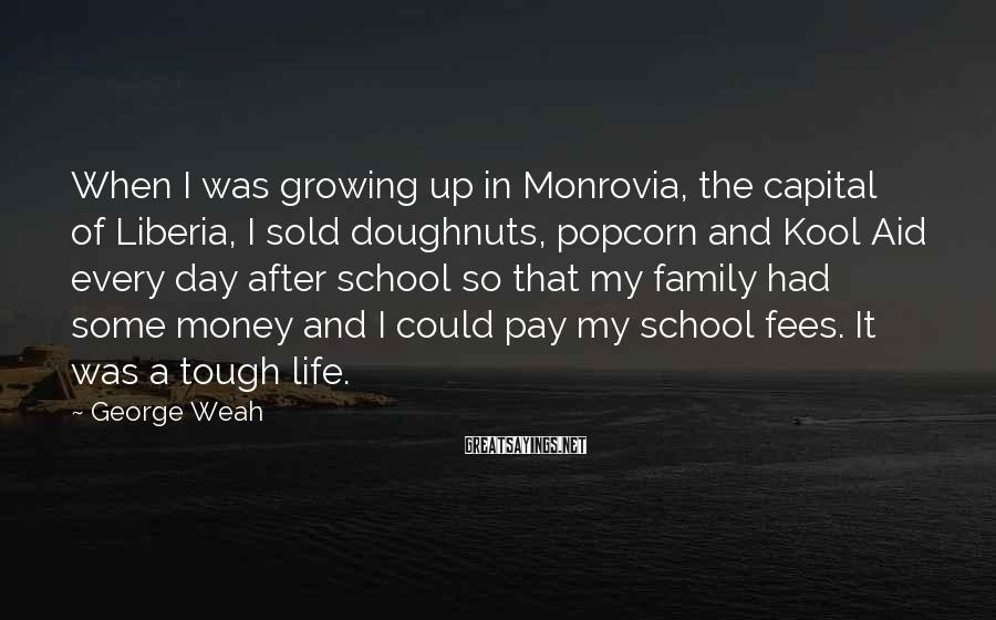 George Weah Sayings: When I was growing up in Monrovia, the capital of Liberia, I sold doughnuts, popcorn