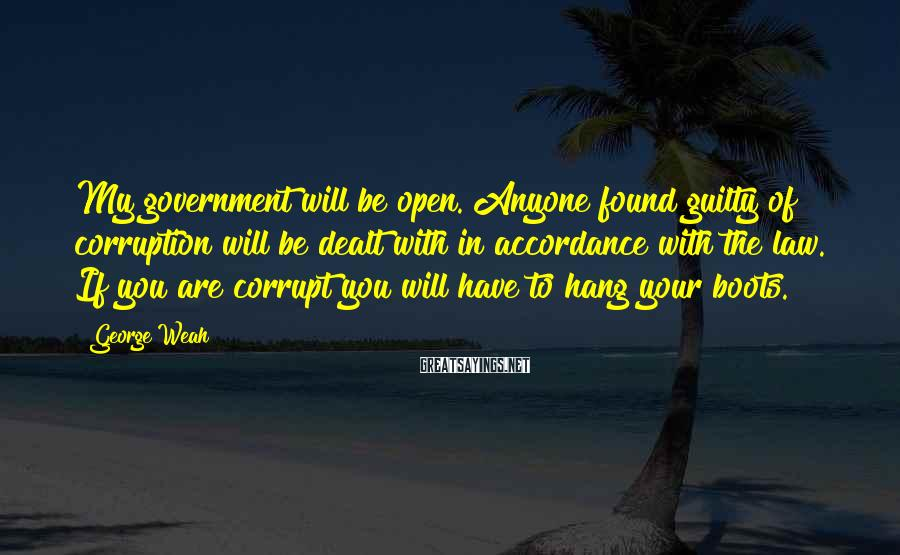 George Weah Sayings: My government will be open. Anyone found guilty of corruption will be dealt with in