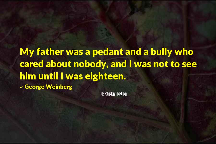 George Weinberg Sayings: My father was a pedant and a bully who cared about nobody, and I was