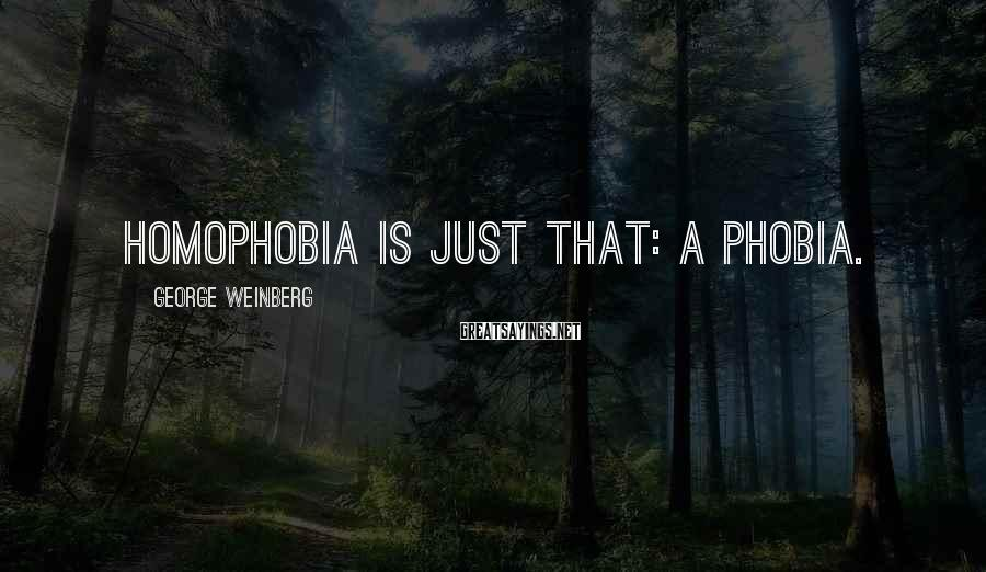 George Weinberg Sayings: Homophobia is just that: a phobia.