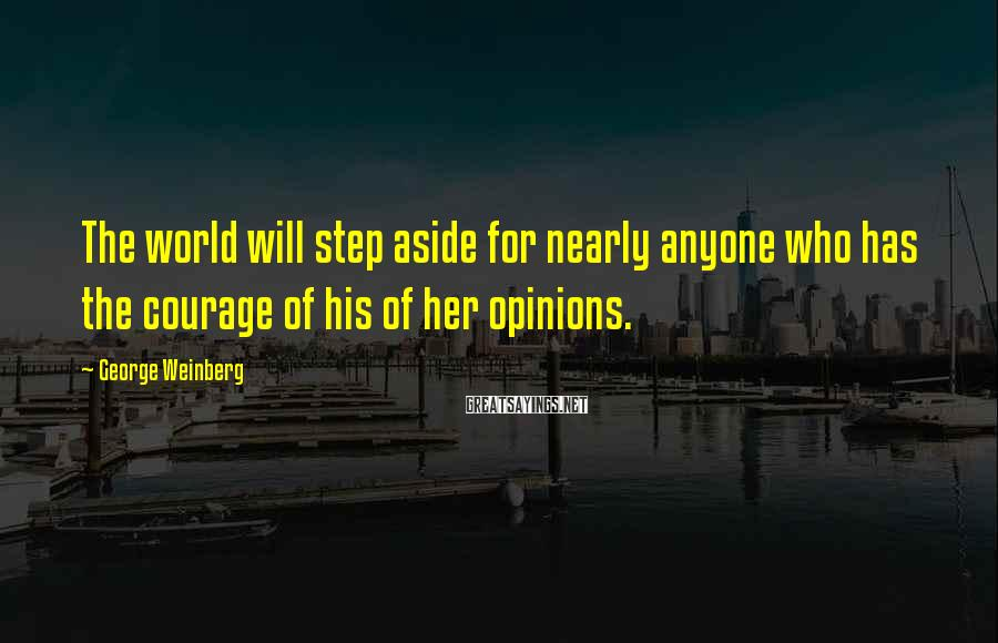George Weinberg Sayings: The world will step aside for nearly anyone who has the courage of his of