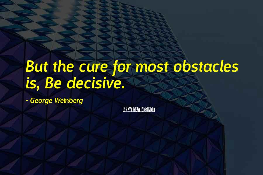 George Weinberg Sayings: But the cure for most obstacles is, Be decisive.