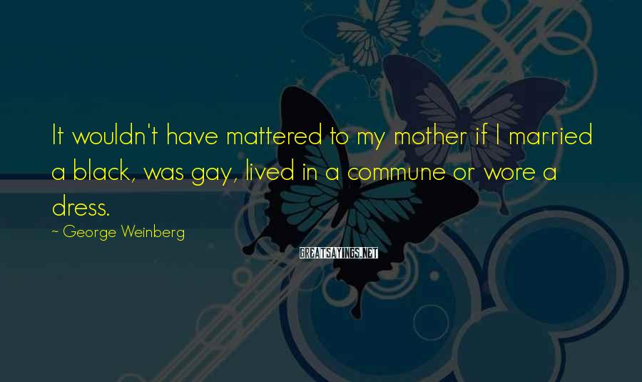 George Weinberg Sayings: It wouldn't have mattered to my mother if I married a black, was gay, lived
