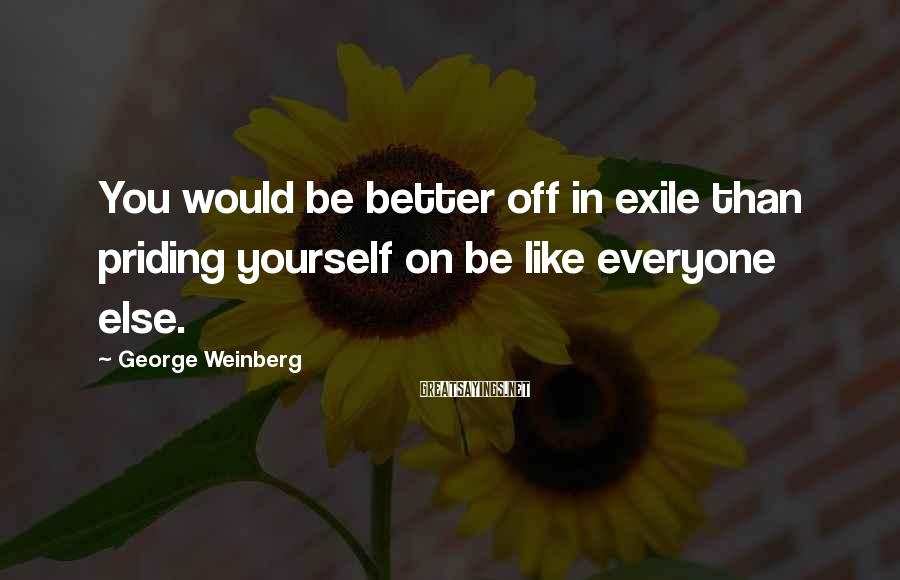 George Weinberg Sayings: You would be better off in exile than priding yourself on be like everyone else.