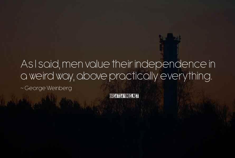 George Weinberg Sayings: As I said, men value their independence in a weird way, above practically everything.
