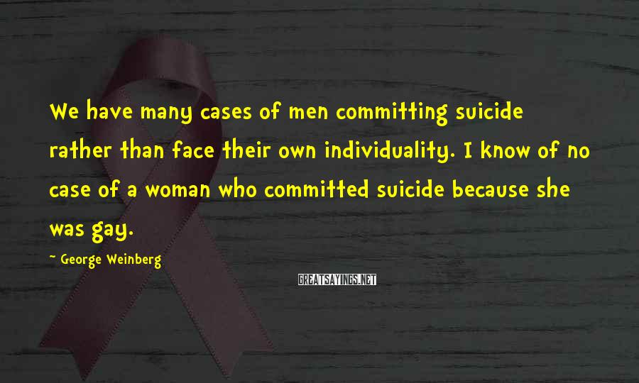 George Weinberg Sayings: We have many cases of men committing suicide rather than face their own individuality. I