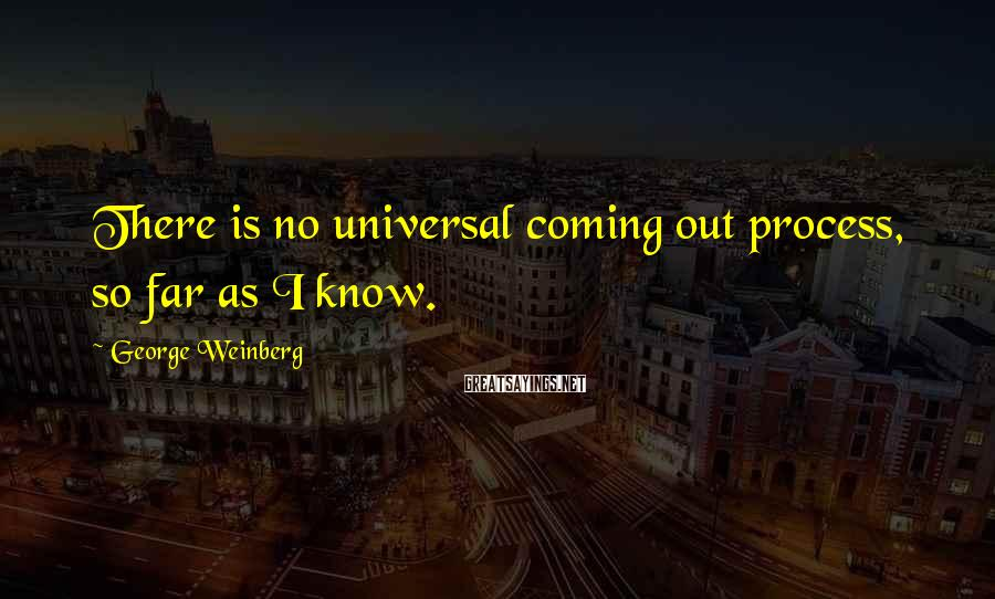 George Weinberg Sayings: There is no universal coming out process, so far as I know.