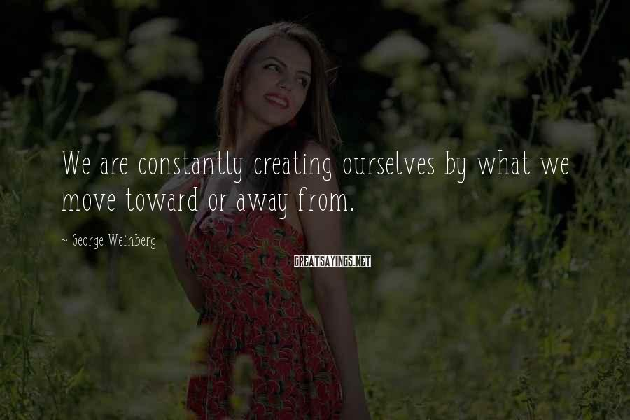 George Weinberg Sayings: We are constantly creating ourselves by what we move toward or away from.