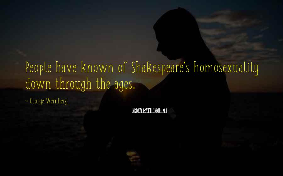 George Weinberg Sayings: People have known of Shakespeare's homosexuality down through the ages.
