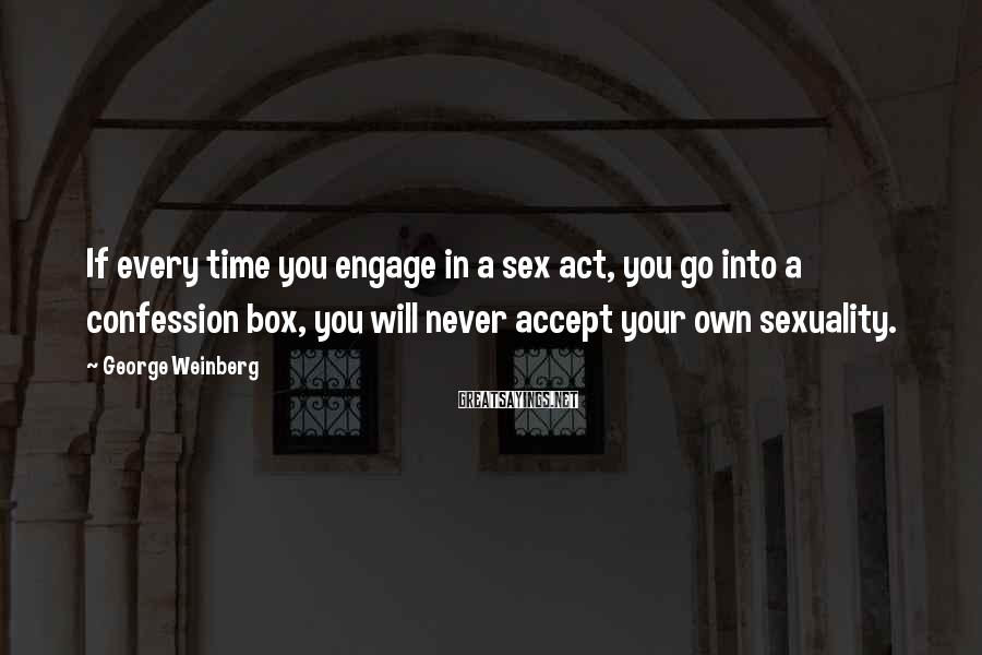 George Weinberg Sayings: If every time you engage in a sex act, you go into a confession box,