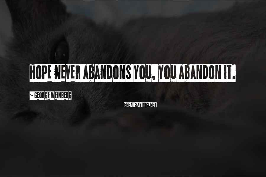 George Weinberg Sayings: Hope never abandons you, you abandon it.