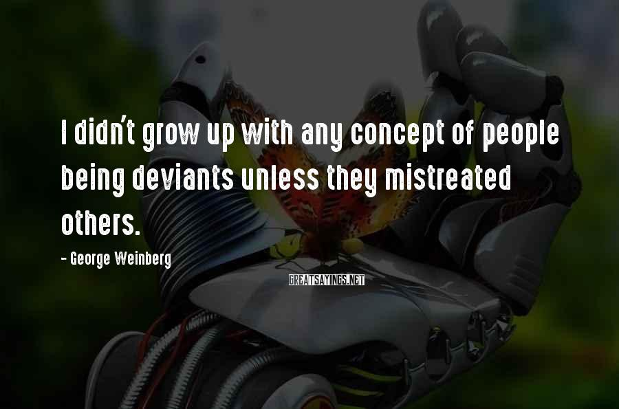 George Weinberg Sayings: I didn't grow up with any concept of people being deviants unless they mistreated others.