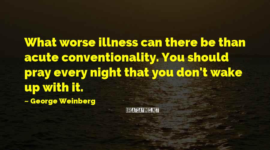 George Weinberg Sayings: What worse illness can there be than acute conventionality. You should pray every night that