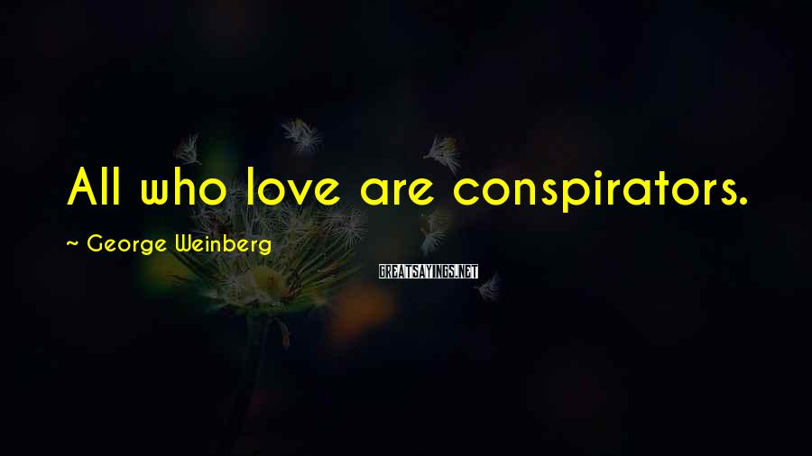 George Weinberg Sayings: All who love are conspirators.