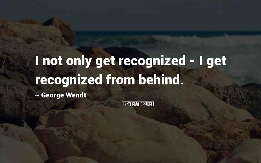 George Wendt Sayings: I not only get recognized - I get recognized from behind.