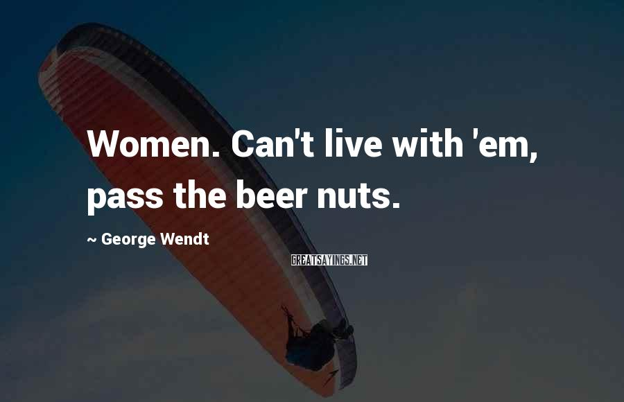 George Wendt Sayings: Women. Can't live with 'em, pass the beer nuts.