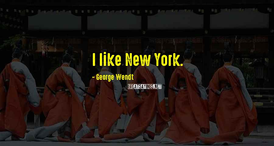 George Wendt Sayings: I like New York.