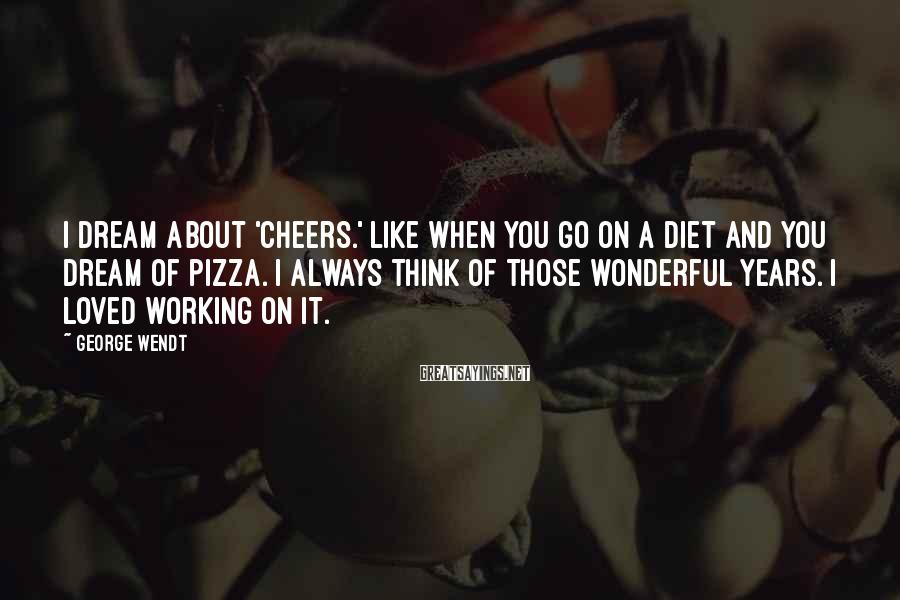 George Wendt Sayings: I dream about 'Cheers.' Like when you go on a diet and you dream of