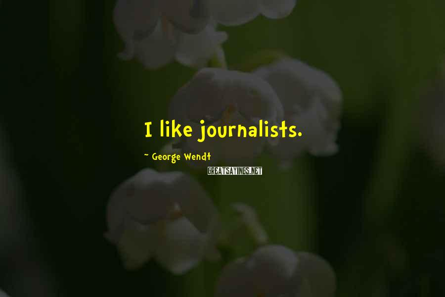 George Wendt Sayings: I like journalists.