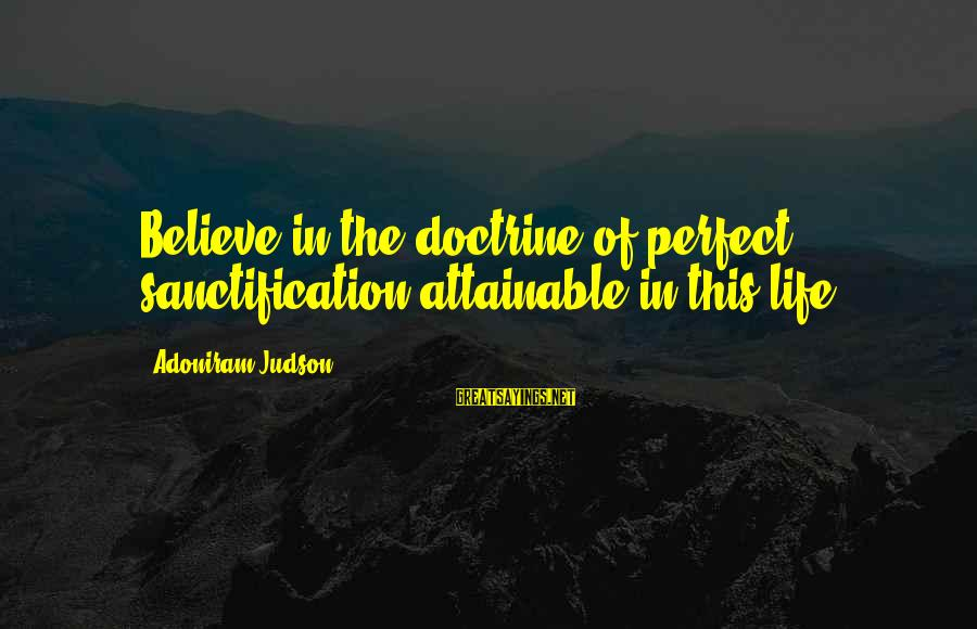 George Zweig Sayings By Adoniram Judson: Believe in the doctrine of perfect sanctification attainable in this life.