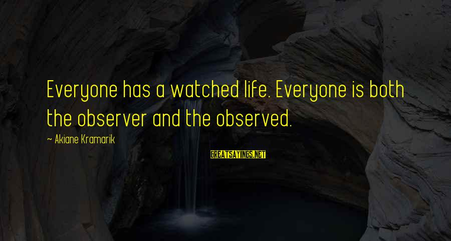 George Zweig Sayings By Akiane Kramarik: Everyone has a watched life. Everyone is both the observer and the observed.