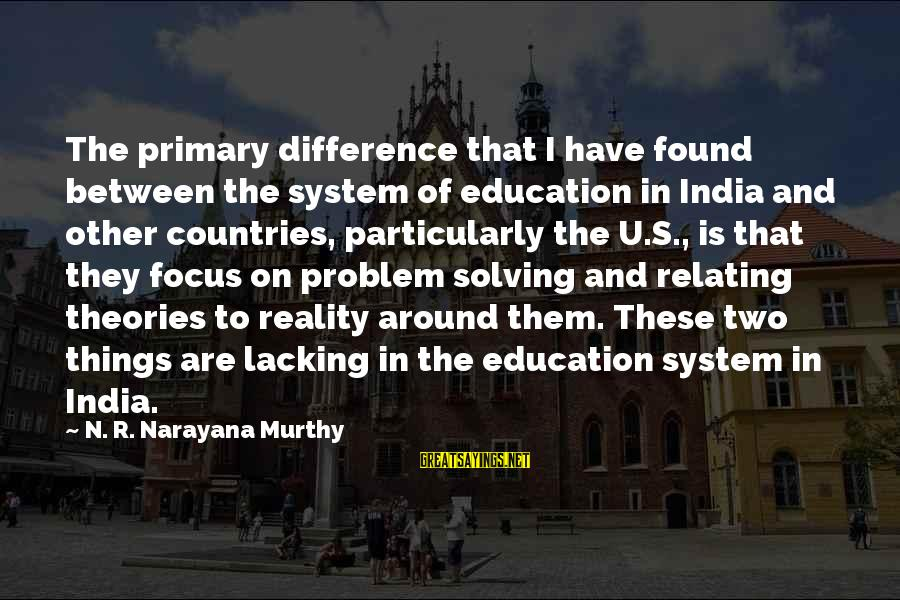 George Zweig Sayings By N. R. Narayana Murthy: The primary difference that I have found between the system of education in India and